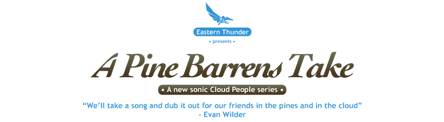 Eastern Thunder presents�A Pine Barrens Take:<br /> A new sonic series by Cloud People of dubbed-out remixes of the familiar, which no one asked for.